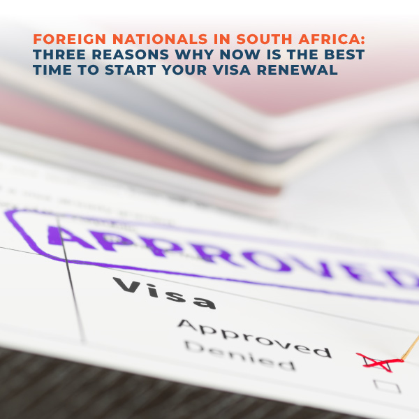 Foreign Nationals in South Africa Three reasons why now is the best time to start your visa renewal
